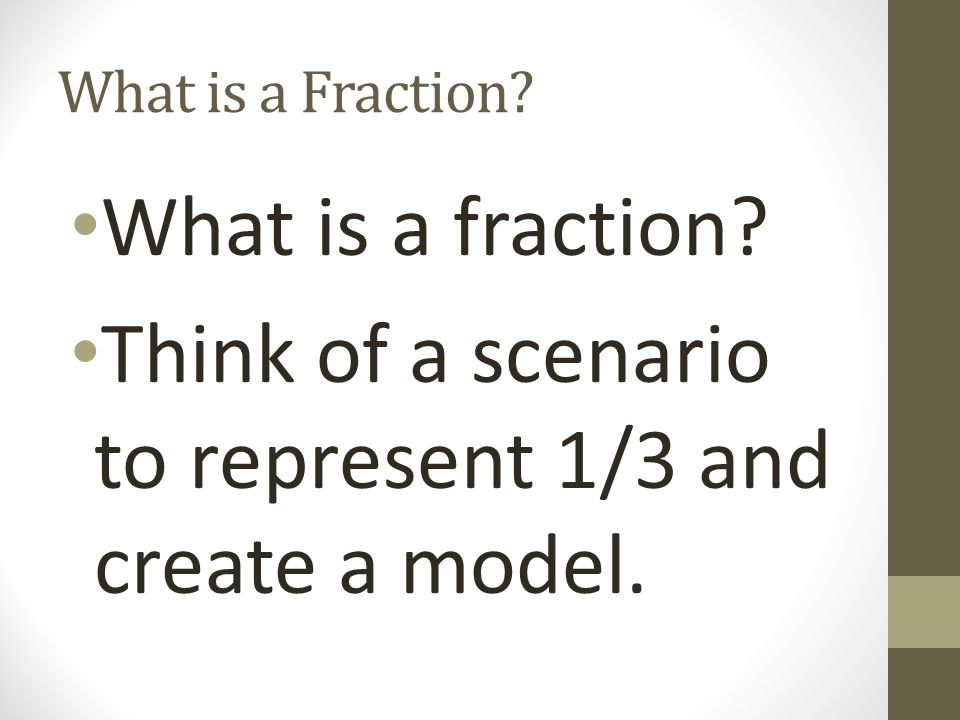 What is a Fraction? What is a fraction? Think of a scenario to represent 1/3 and create a model.