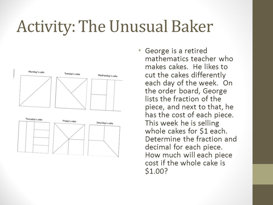 Activity: The Unusual Baker George is a retired mathematics teacher who makes cakes. He likes to cut the cakes differently each day of the week. On th