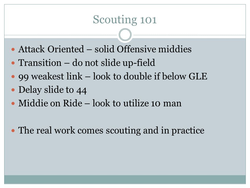 Scouting 101 Attack Oriented – solid Offensive middies Transition – do not slide up-field 99 weakest link – look to double if below GLE Delay slide to 44 Middie on Ride – look to utilize 10 man The real work comes scouting and in practice