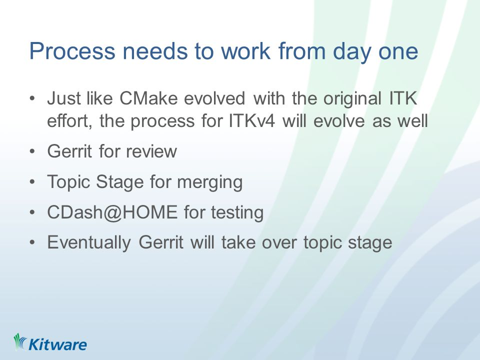 Process needs to work from day one Just like CMake evolved with the original ITK effort, the process for ITKv4 will evolve as well Gerrit for review Topic Stage for merging CDash@HOME for testing Eventually Gerrit will take over topic stage