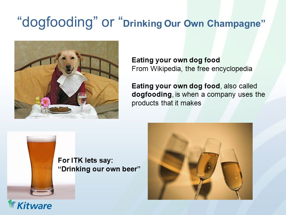 dogfooding or Drinking Our Own Champagne Eating your own dog food From Wikipedia, the free encyclopedia Eating your own dog food, also called dogfooding, is when a company uses the products that it makes For ITK lets say: Drinking our own beer