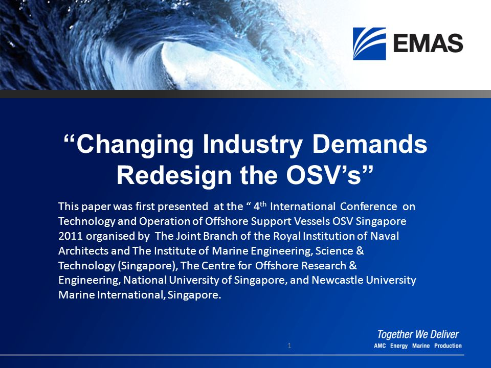 Changing Industry Demands Redesign the OSV's 1 This paper was first presented at the 4 th International Conference on Technology and Operation of Offshore Support Vessels OSV Singapore 2011 organised by The Joint Branch of the Royal Institution of Naval Architects and The Institute of Marine Engineering, Science & Technology (Singapore), The Centre for Offshore Research & Engineering, National University of Singapore, and Newcastle University Marine International, Singapore.