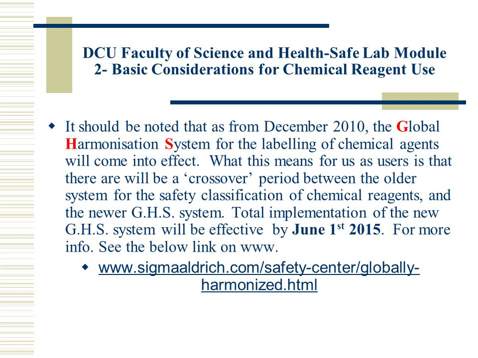 DCU Faculty of Science and Health-Safe Lab Module 2- Basic Considerations for Chemical Reagent Use  It should be noted that as from December 2010, the Global Harmonisation System for the labelling of chemical agents will come into effect.