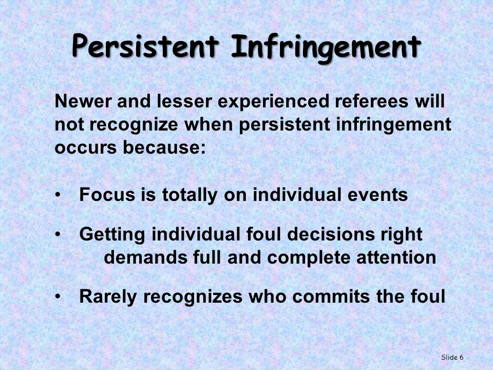 Persistent Infringement Seeing Patterns of Foul Behavior Less experienced officials should not try and force the issue of trying to recognize patterns.