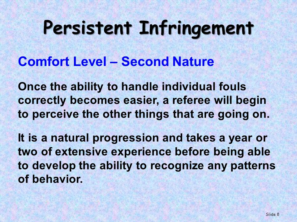 Persistent Infringement Comfort Level – Second Nature Once the ability to handle individual fouls correctly becomes easier, a referee will begin to perceive the other things that are going on.