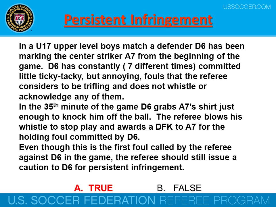 Persistent Infringement In a U17 upper level boys match a defender D6 has been marking the center striker A7 from the beginning of the game.