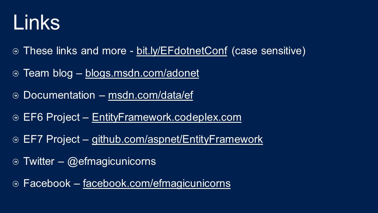 These links and more - bit.ly/EFdotnetConf (case sensitive) Team blog – blogs.msdn.com/adonet Documentation – msdn.com/data/ef EF6 Project – EntityFramework.codeplex.com EF7 Project – github.com/aspnet/EntityFramework Twitter – @efmagicunicorns Facebook – facebook.com/efmagicunicorns