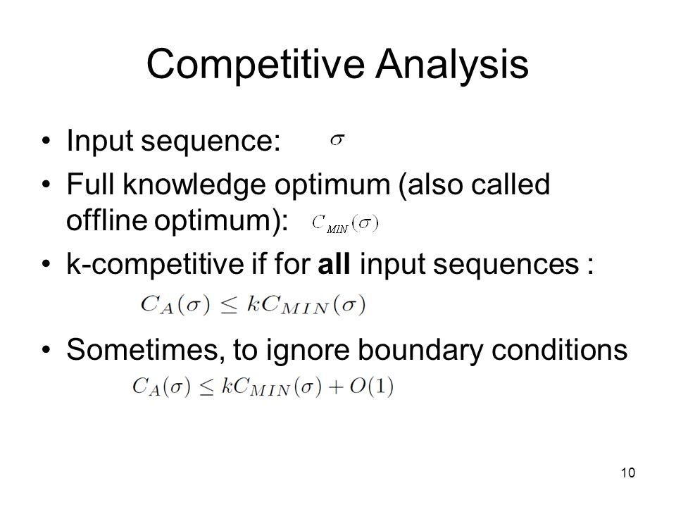 Competitive Analysis Input sequence: Full knowledge optimum (also called offline optimum): k-competitive if for all input sequences : Sometimes, to ignore boundary conditions 10