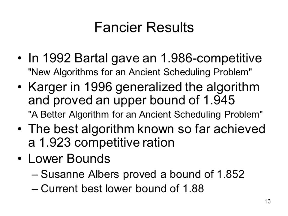 Fancier Results In 1992 Bartal gave an 1.986-competitive New Algorithms for an Ancient Scheduling Problem Karger in 1996 generalized the algorithm and proved an upper bound of 1.945 A Better Algorithm for an Ancient Scheduling Problem The best algorithm known so far achieved a 1.923 competitive ration Lower Bounds –Susanne Albers proved a bound of 1.852 –Current best lower bound of 1.88 13