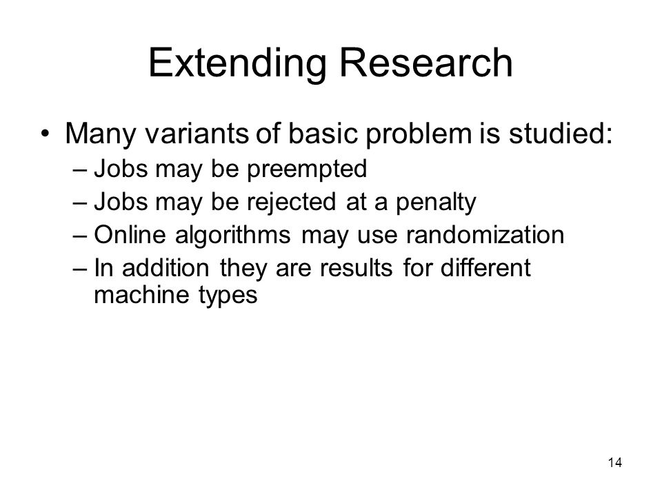Extending Research Many variants of basic problem is studied: –Jobs may be preempted –Jobs may be rejected at a penalty –Online algorithms may use randomization –In addition they are results for different machine types 14