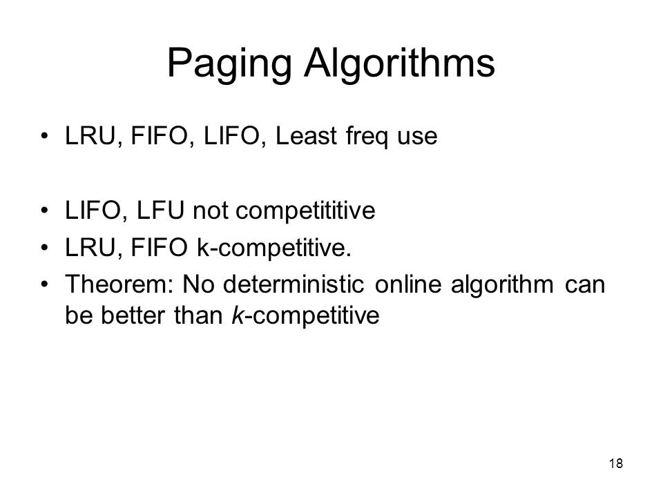 Paging Algorithms LRU, FIFO, LIFO, Least freq use LIFO, LFU not competititive LRU, FIFO k-competitive. Theorem: No deterministic online algorithm can