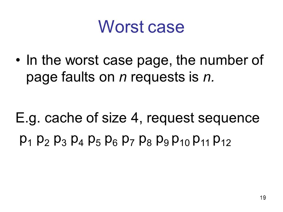 Worst case In the worst case page, the number of page faults on n requests is n. E.g. cache of size 4, request sequence p 1 p 2 p 3 p 4 p 5 p 6 p 7 p
