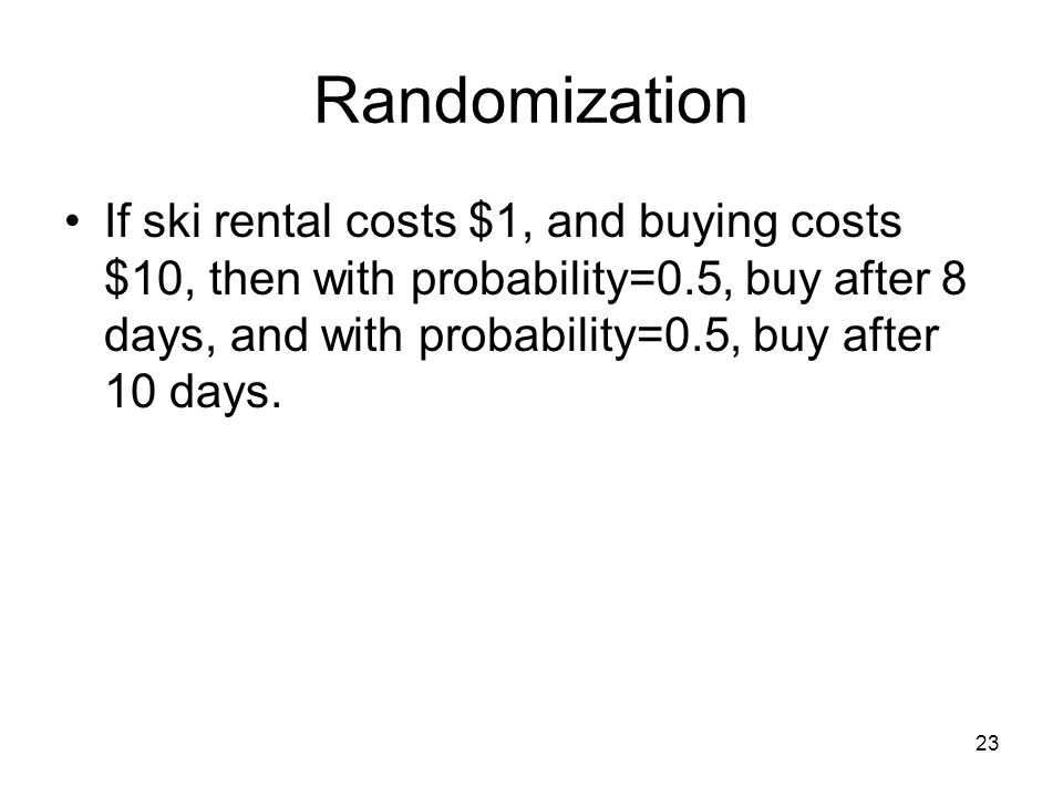 Randomization If ski rental costs $1, and buying costs $10, then with probability=0.5, buy after 8 days, and with probability=0.5, buy after 10 days.