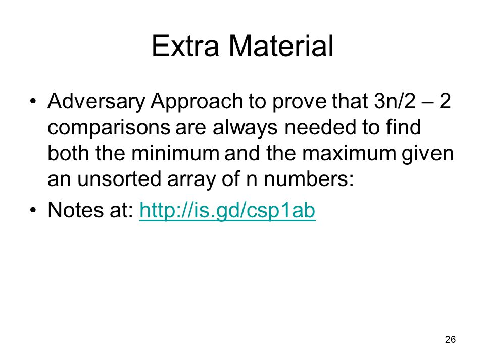 Extra Material Adversary Approach to prove that 3n/2 – 2 comparisons are always needed to find both the minimum and the maximum given an unsorted array of n numbers: Notes at: http://is.gd/csp1abhttp://is.gd/csp1ab 26