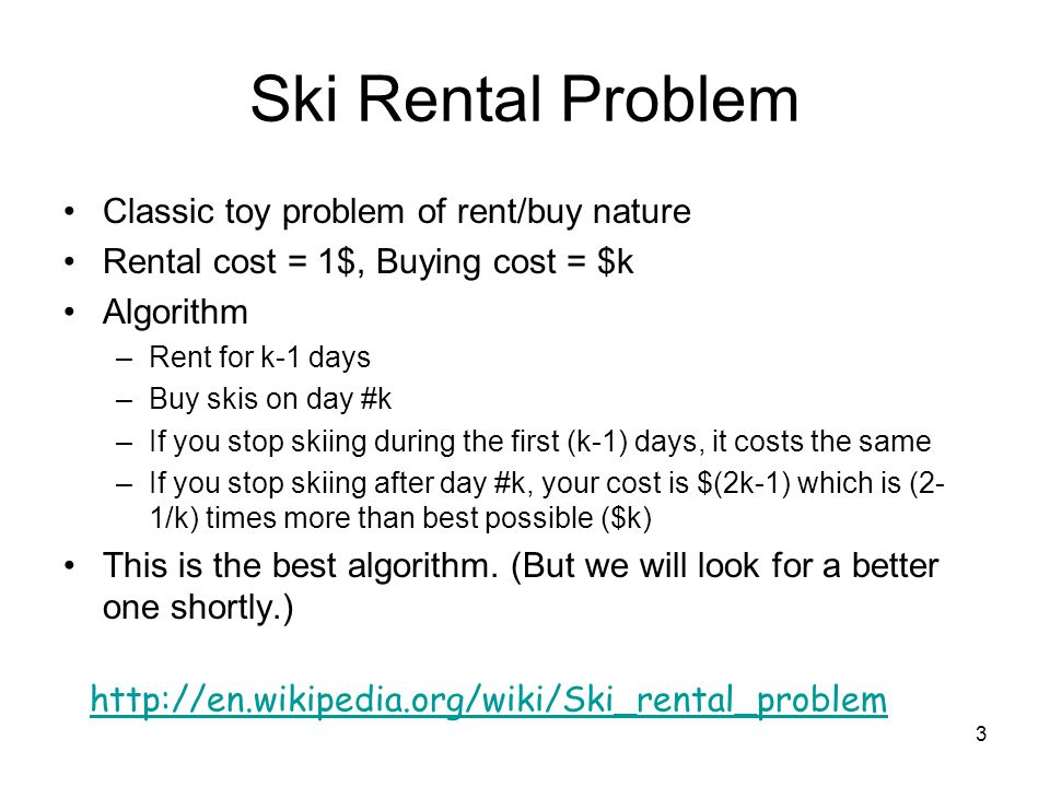 Ski Rental Problem Classic toy problem of rent/buy nature Rental cost = 1$, Buying cost = $k Algorithm –Rent for k-1 days –Buy skis on day #k –If you