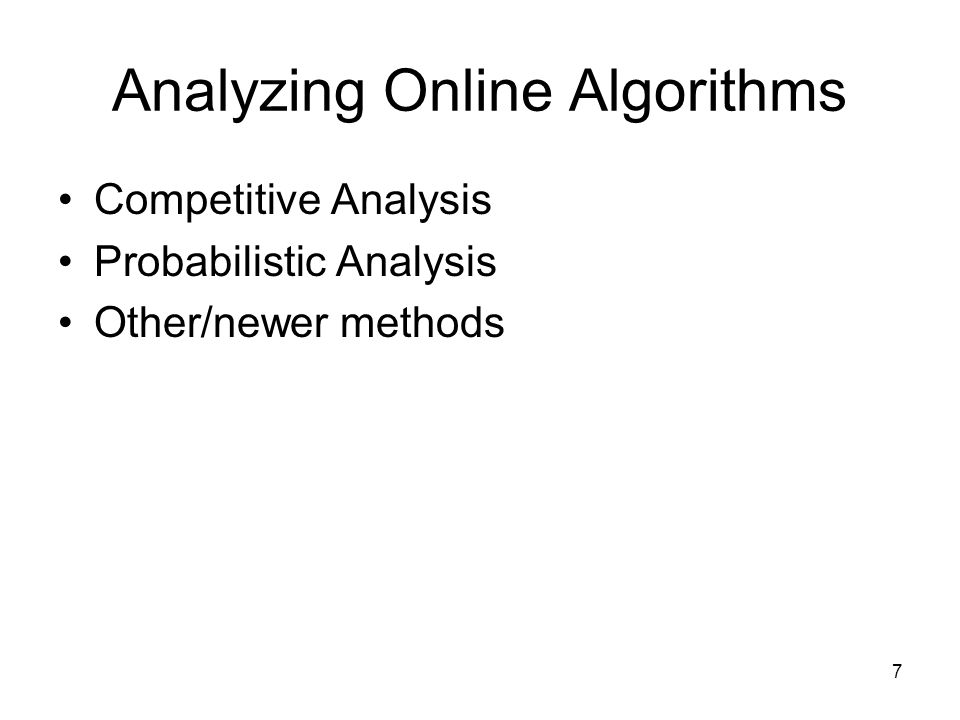 Analyzing Online Algorithms Competitive Analysis Probabilistic Analysis Other/newer methods 7