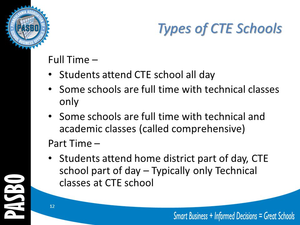 Types of CTE Schools Full Time – Students attend CTE school all day Some schools are full time with technical classes only Some schools are full time with technical and academic classes (called comprehensive) Part Time – Students attend home district part of day, CTE school part of day – Typically only Technical classes at CTE school 12