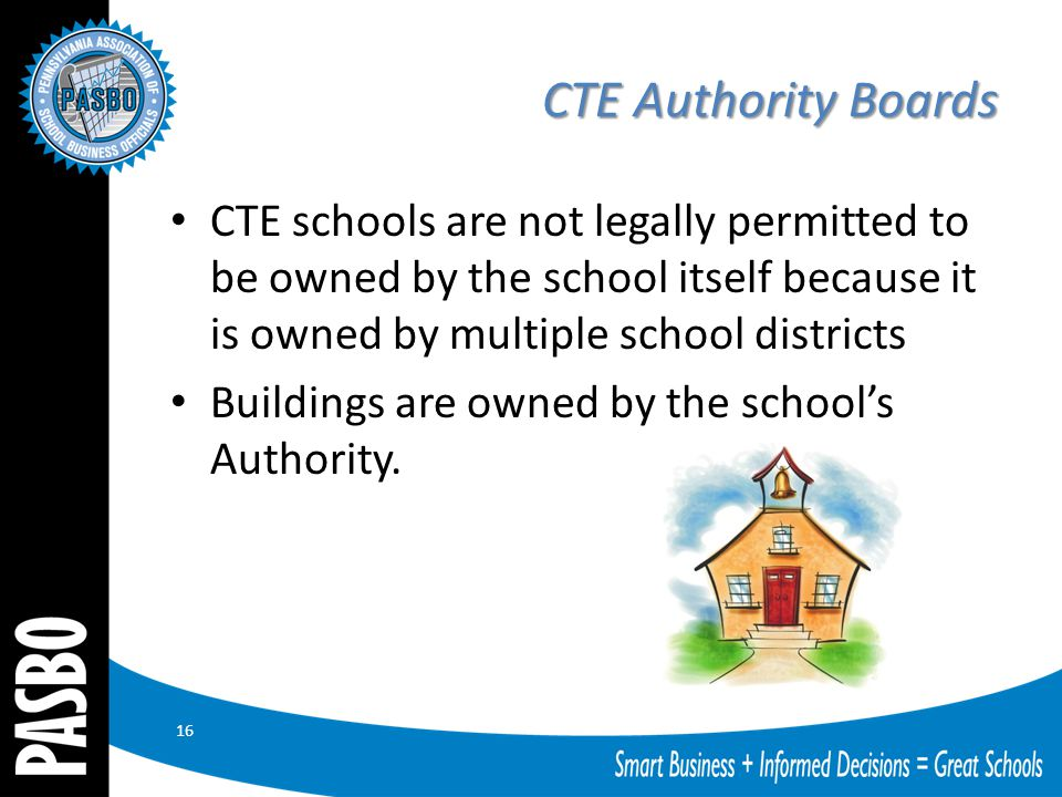 CTE Authority Boards CTE schools are not legally permitted to be owned by the school itself because it is owned by multiple school districts Buildings are owned by the school's Authority.