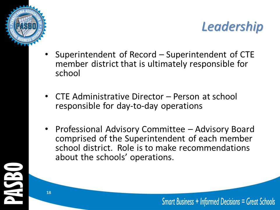 Leadership Superintendent of Record – Superintendent of CTE member district that is ultimately responsible for school CTE Administrative Director – Person at school responsible for day-to-day operations Professional Advisory Committee – Advisory Board comprised of the Superintendent of each member school district.