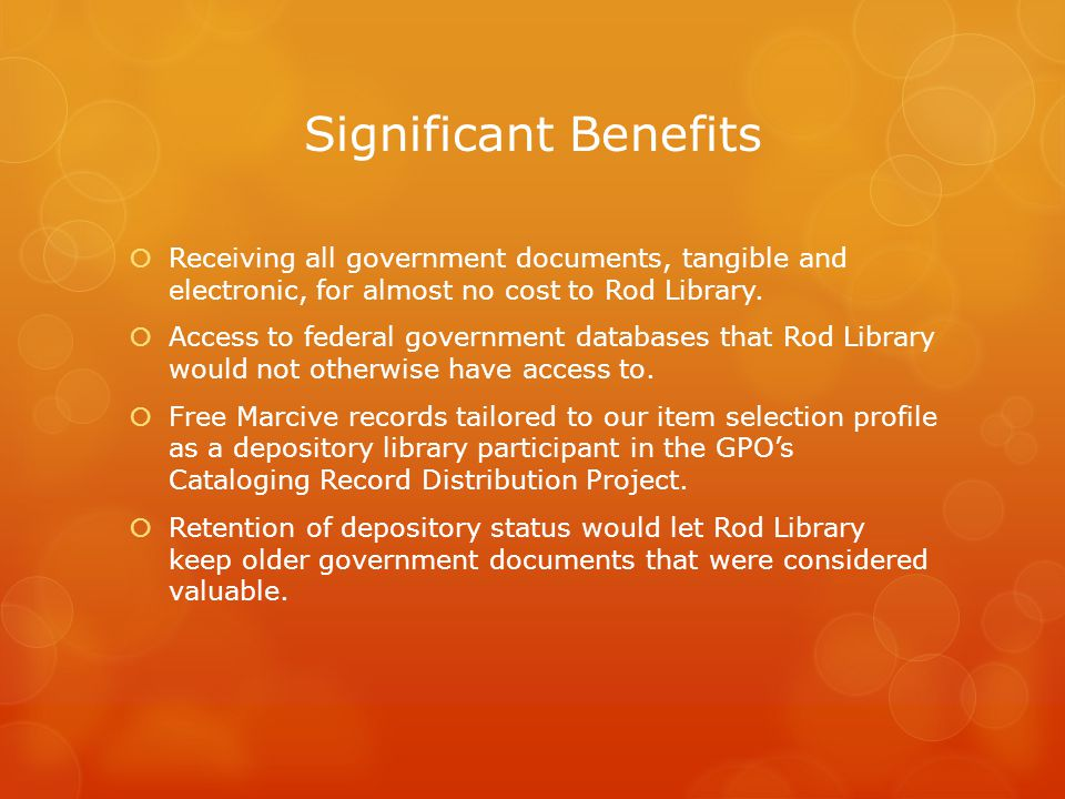 Significant Benefits  Receiving all government documents, tangible and electronic, for almost no cost to Rod Library.  Access to federal government