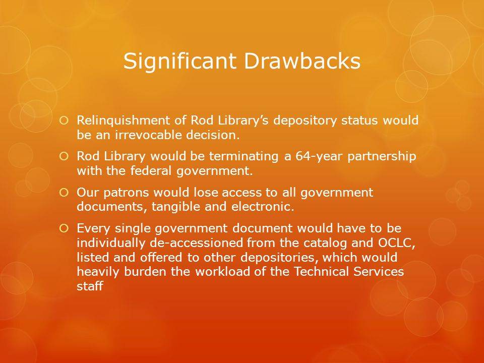 Significant Drawbacks  Relinquishment of Rod Library's depository status would be an irrevocable decision.  Rod Library would be terminating a 64-ye
