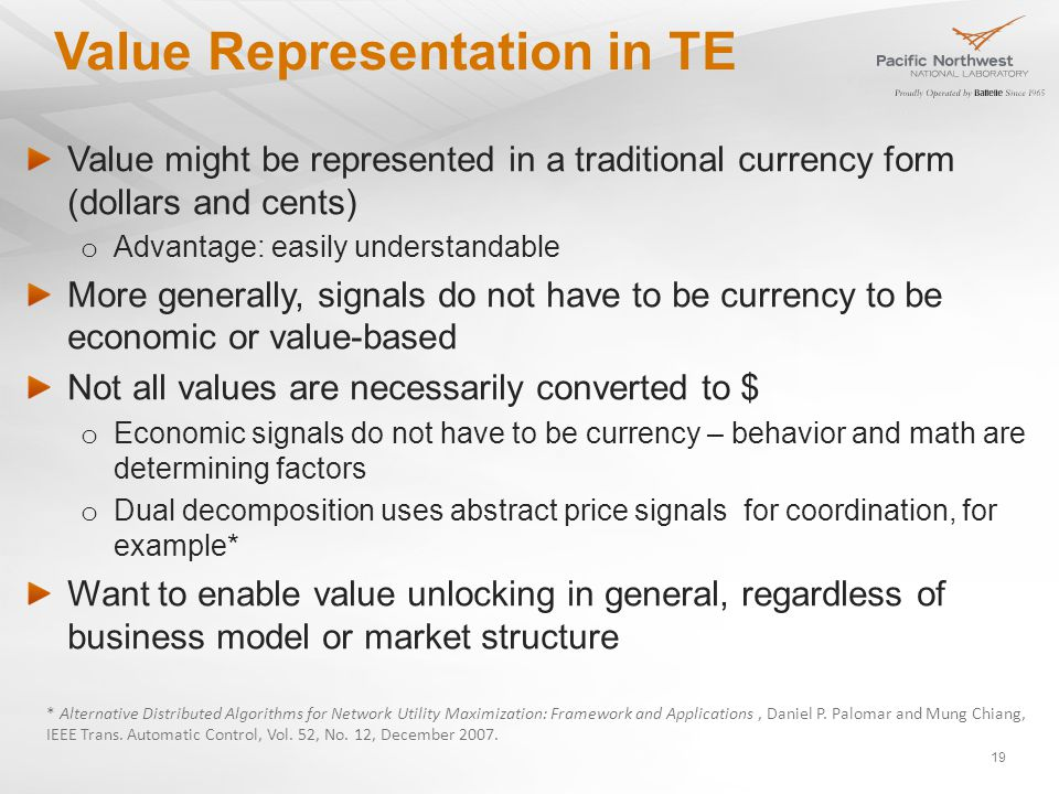 Value Representation in TE Value might be represented in a traditional currency form (dollars and cents) o Advantage: easily understandable More generally, signals do not have to be currency to be economic or value-based Not all values are necessarily converted to $ o Economic signals do not have to be currency – behavior and math are determining factors o Dual decomposition uses abstract price signals for coordination, for example* Want to enable value unlocking in general, regardless of business model or market structure * Alternative Distributed Algorithms for Network Utility Maximization: Framework and Applications, Daniel P.