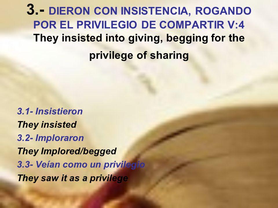3.- DIERON CON INSISTENCIA, ROGANDO POR EL PRIVILEGIO DE COMPARTIR V:4 They insisted into giving, begging for the privilege of sharing 3.1- Insistieron They insisted 3.2- Imploraron They Implored/begged 3.3- Veían como un privilegio They saw it as a privilege