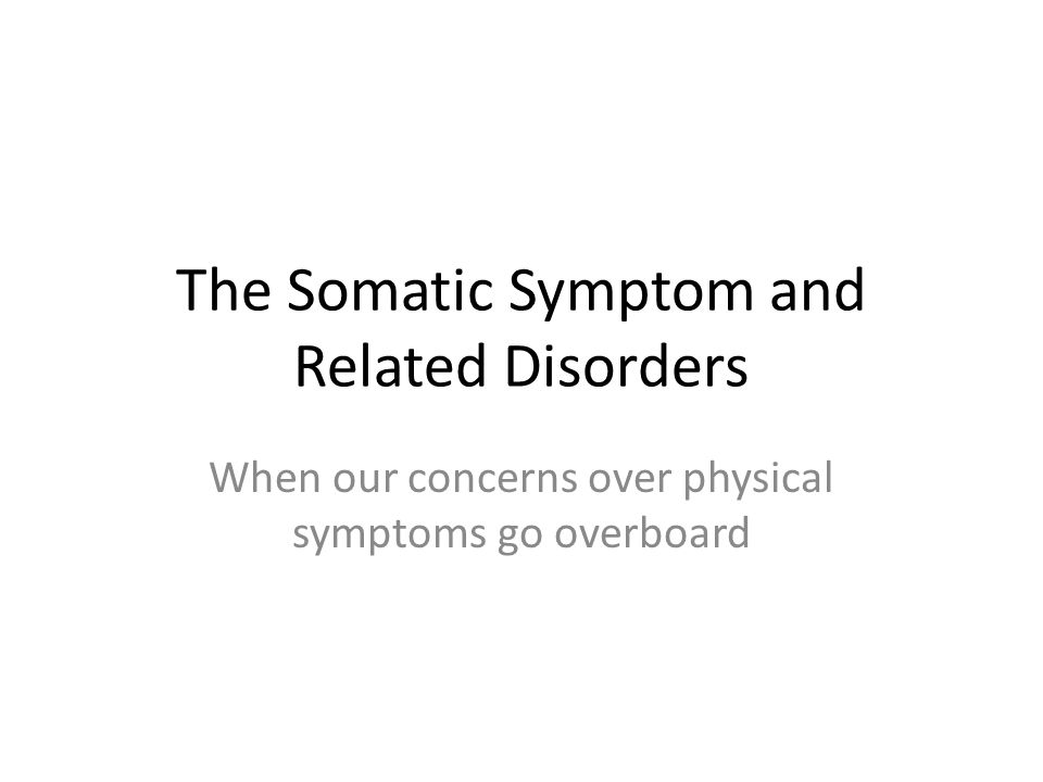 The Somatic Symptom and Related Disorders When our concerns over physical symptoms go overboard