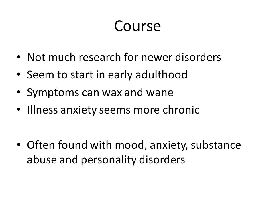 Course Not much research for newer disorders Seem to start in early adulthood Symptoms can wax and wane Illness anxiety seems more chronic Often found with mood, anxiety, substance abuse and personality disorders