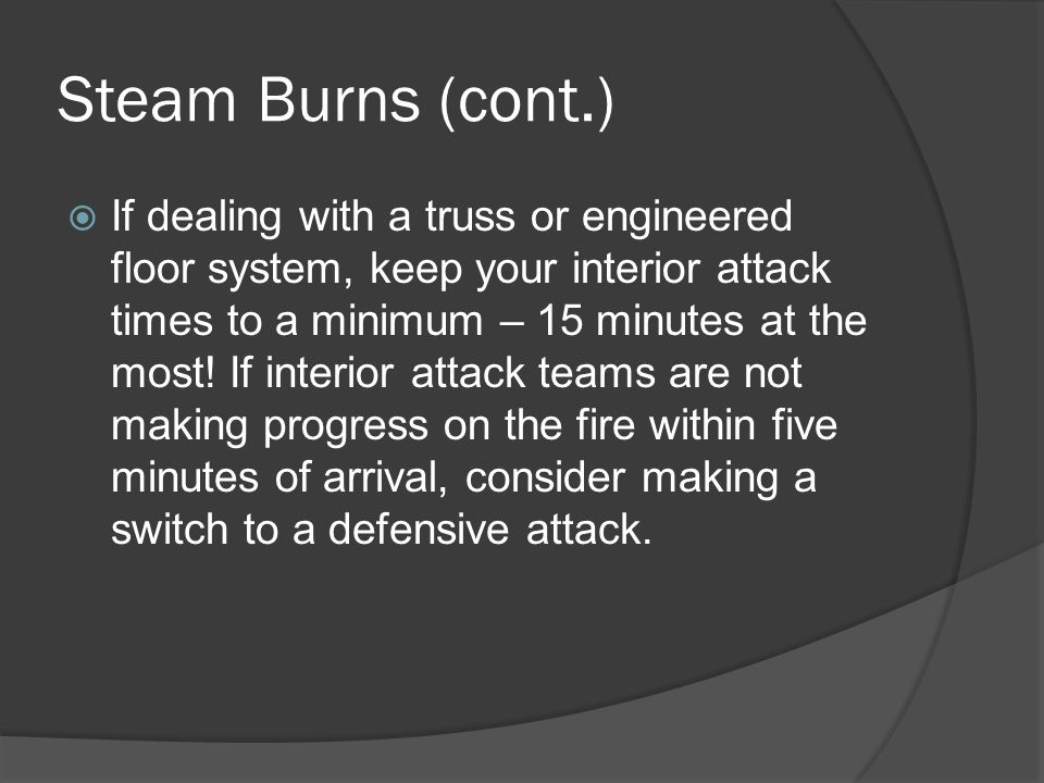 Steam Burns (cont.)  If dealing with a truss or engineered floor system, keep your interior attack times to a minimum – 15 minutes at the most! If in