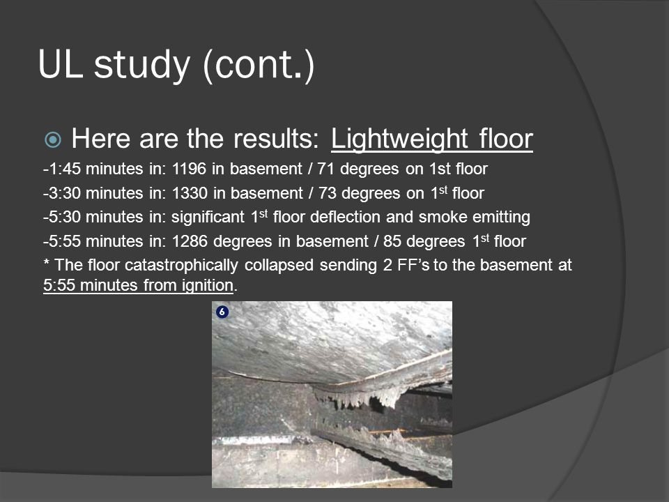 UL study (cont.)  Here are the results: Lightweight floor -1:45 minutes in: 1196 in basement / 71 degrees on 1st floor -3:30 minutes in: 1330 in basement / 73 degrees on 1 st floor -5:30 minutes in: significant 1 st floor deflection and smoke emitting -5:55 minutes in: 1286 degrees in basement / 85 degrees 1 st floor * The floor catastrophically collapsed sending 2 FF's to the basement at 5:55 minutes from ignition.