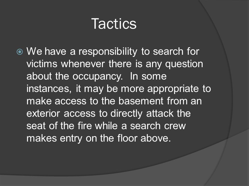 Tactics  We have a responsibility to search for victims whenever there is any question about the occupancy.