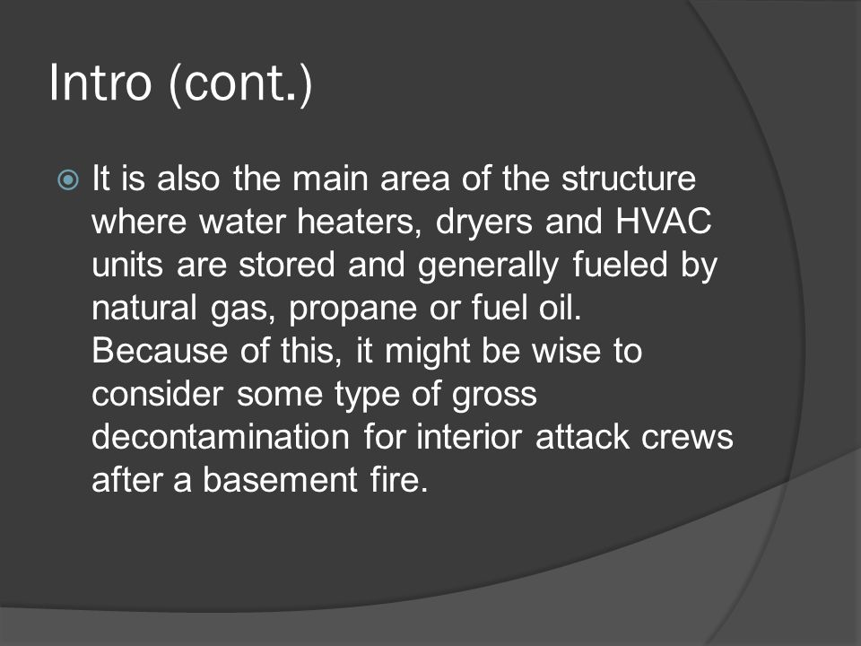 Intro (cont.)  It is also the main area of the structure where water heaters, dryers and HVAC units are stored and generally fueled by natural gas, propane or fuel oil.