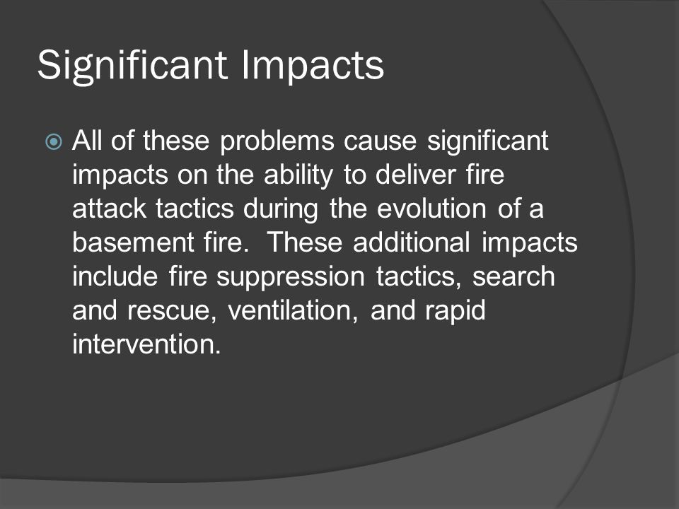 Significant Impacts  All of these problems cause significant impacts on the ability to deliver fire attack tactics during the evolution of a basement fire.
