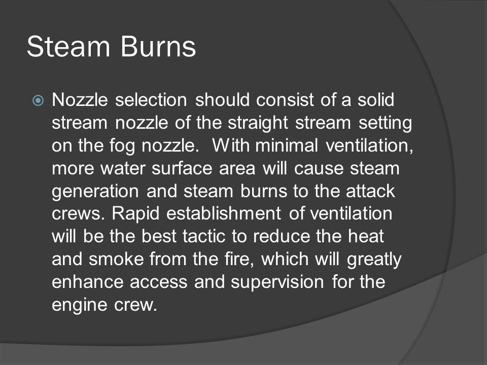 Steam Burns  Nozzle selection should consist of a solid stream nozzle of the straight stream setting on the fog nozzle.