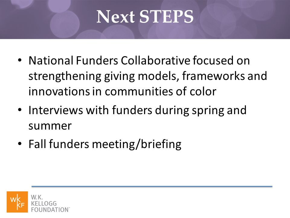National Funders Collaborative focused on strengthening giving models, frameworks and innovations in communities of color Interviews with funders during spring and summer Fall funders meeting/briefing Next STEPS