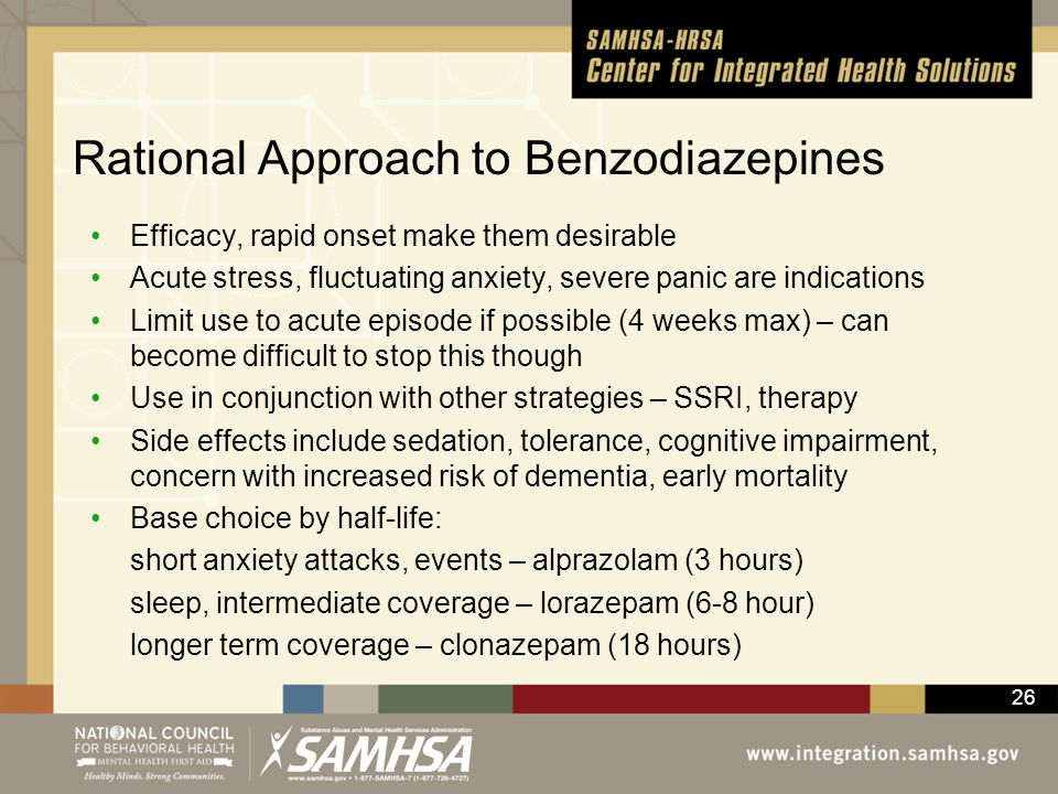 26 Rational Approach to Benzodiazepines Efficacy, rapid onset make them desirable Acute stress, fluctuating anxiety, severe panic are indications Limi