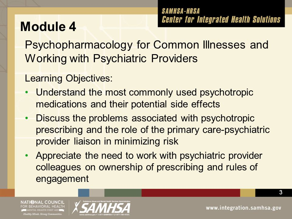 3 Psychopharmacology for Common Illnesses and Working with Psychiatric Providers Learning Objectives: Understand the most commonly used psychotropic m
