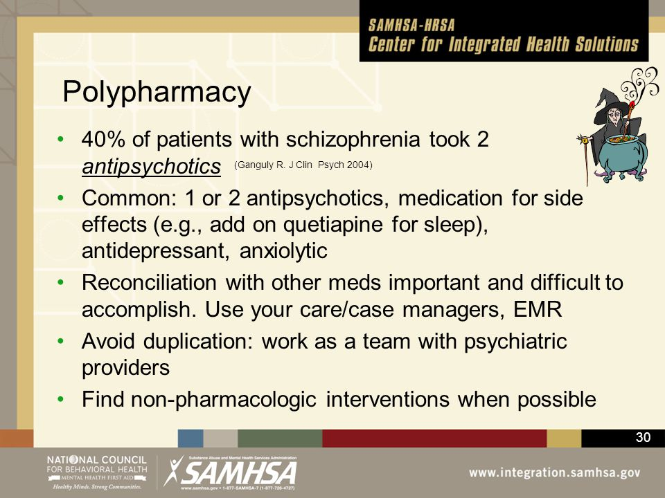 30 Polypharmacy 40% of patients with schizophrenia took 2 antipsychotics Common: 1 or 2 antipsychotics, medication for side effects (e.g., add on quet