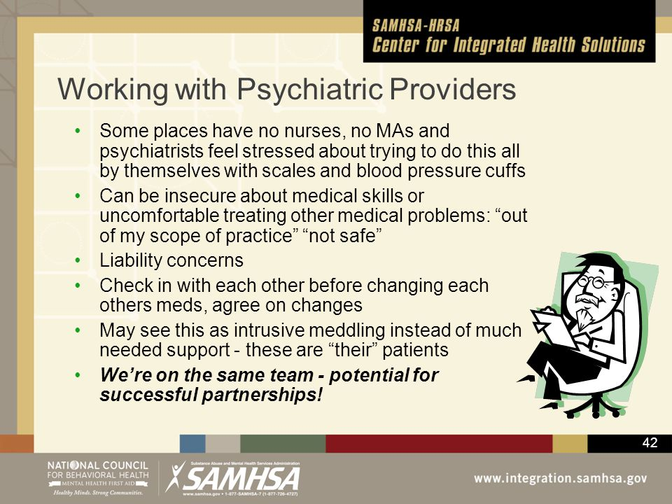 42 Working with Psychiatric Providers Some places have no nurses, no MAs and psychiatrists feel stressed about trying to do this all by themselves wit