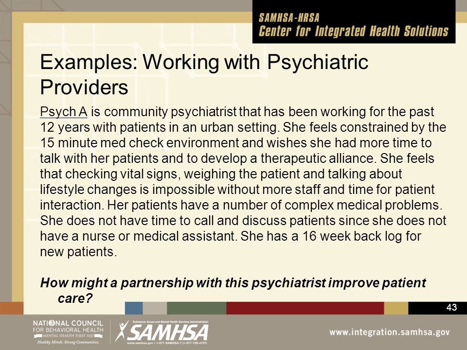 43 Examples: Working with Psychiatric Providers Psych A is community psychiatrist that has been working for the past 12 years with patients in an urba