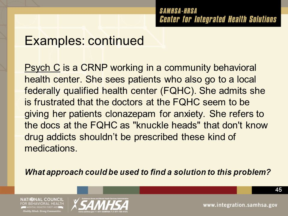 45 Examples: continued Psych C is a CRNP working in a community behavioral health center. She sees patients who also go to a local federally qualified