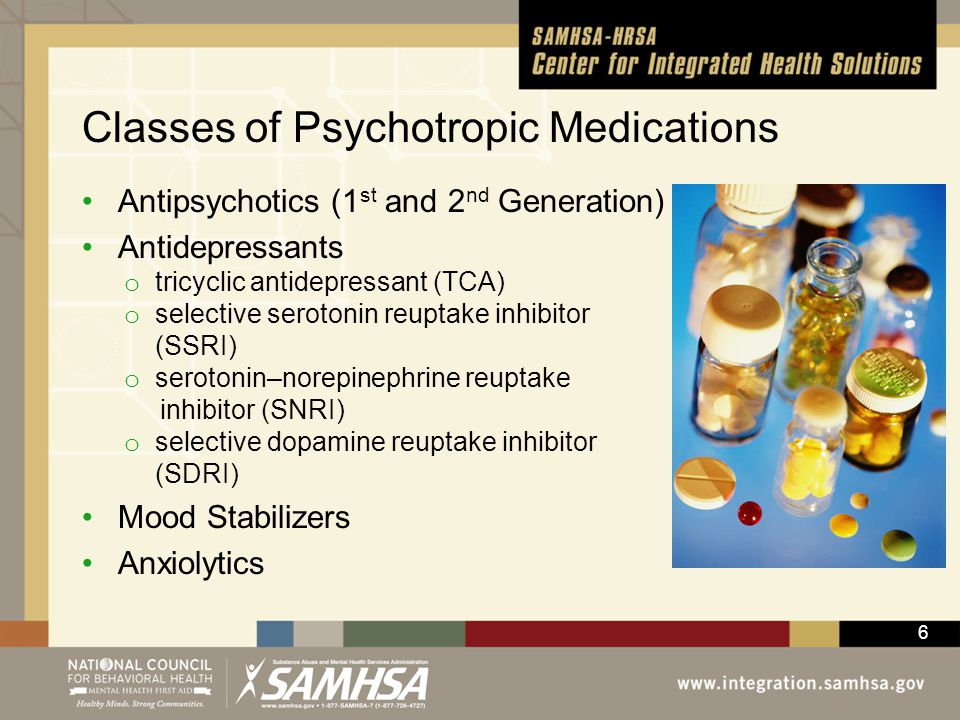6 Classes of Psychotropic Medications Antipsychotics (1 st and 2 nd Generation) Antidepressants o tricyclic antidepressant (TCA) o selective serotonin