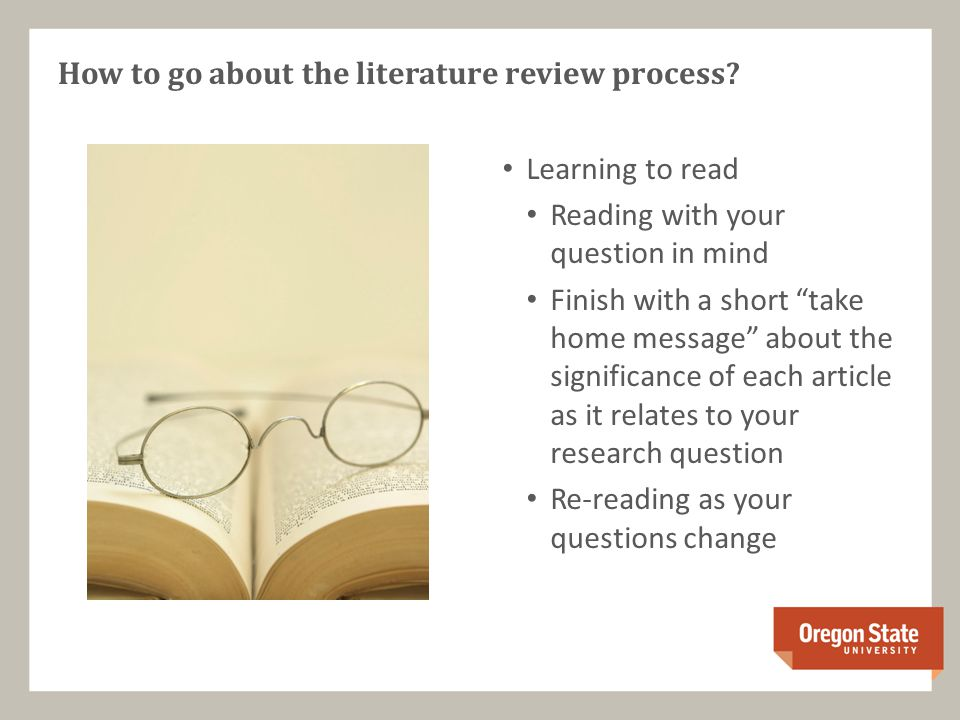 Learning to read Reading with your question in mind Finish with a short take home message about the significance of each article as it relates to your research question Re-reading as your questions change How to go about the literature review process