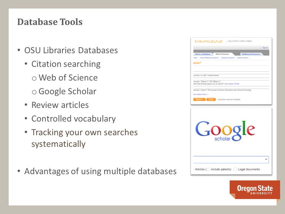 Database Tools OSU Libraries Databases Citation searching o Web of Science o Google Scholar Review articles Controlled vocabulary Tracking your own searches systematically Advantages of using multiple databases