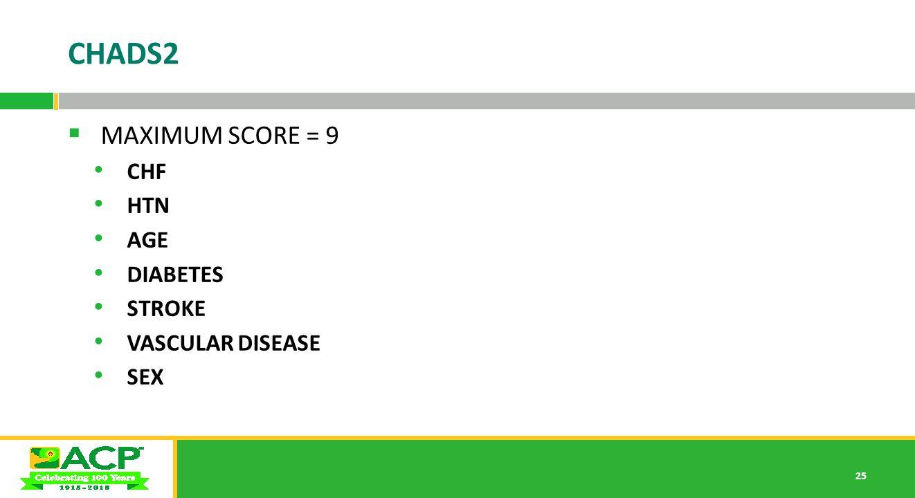 25 CHADS2  MAXIMUM SCORE = 9 CHF HTN AGE DIABETES STROKE VASCULAR DISEASE SEX