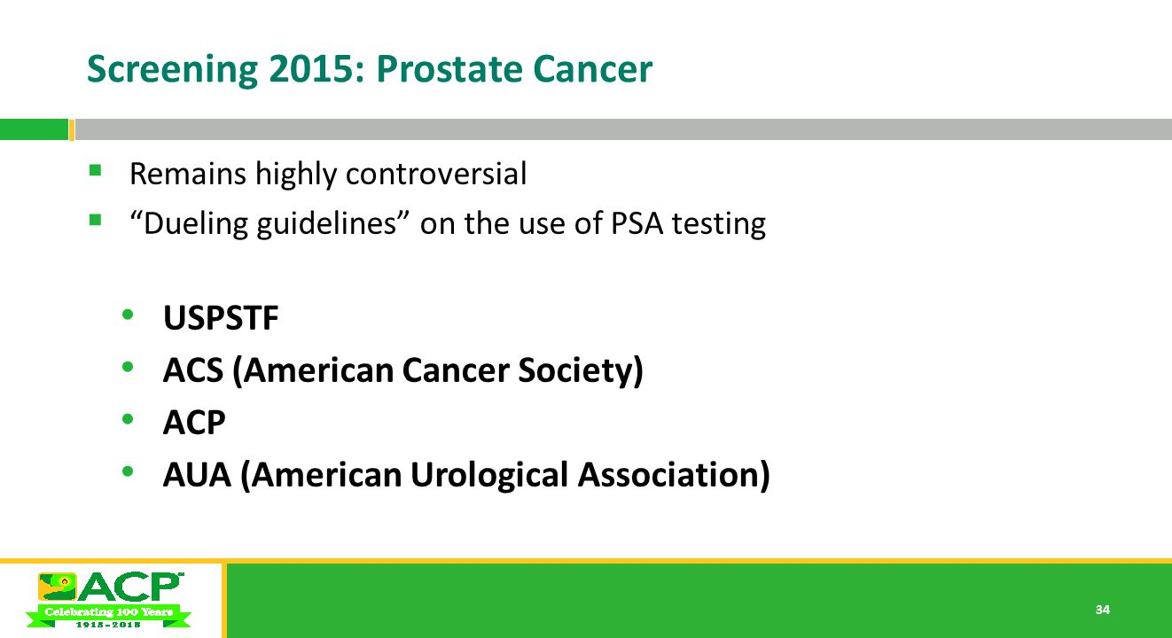 34 Screening 2015: Prostate Cancer  Remains highly controversial  Dueling guidelines on the use of PSA testing USPSTF ACS (American Cancer Society) ACP AUA (American Urological Association)