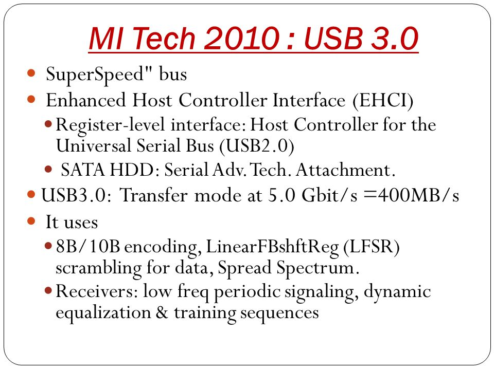MI Tech 2010 : USB 3.0 SuperSpeed bus Enhanced Host Controller Interface (EHCI) Register-level interface: Host Controller for the Universal Serial Bus (USB2.0) SATA HDD: Serial Adv.
