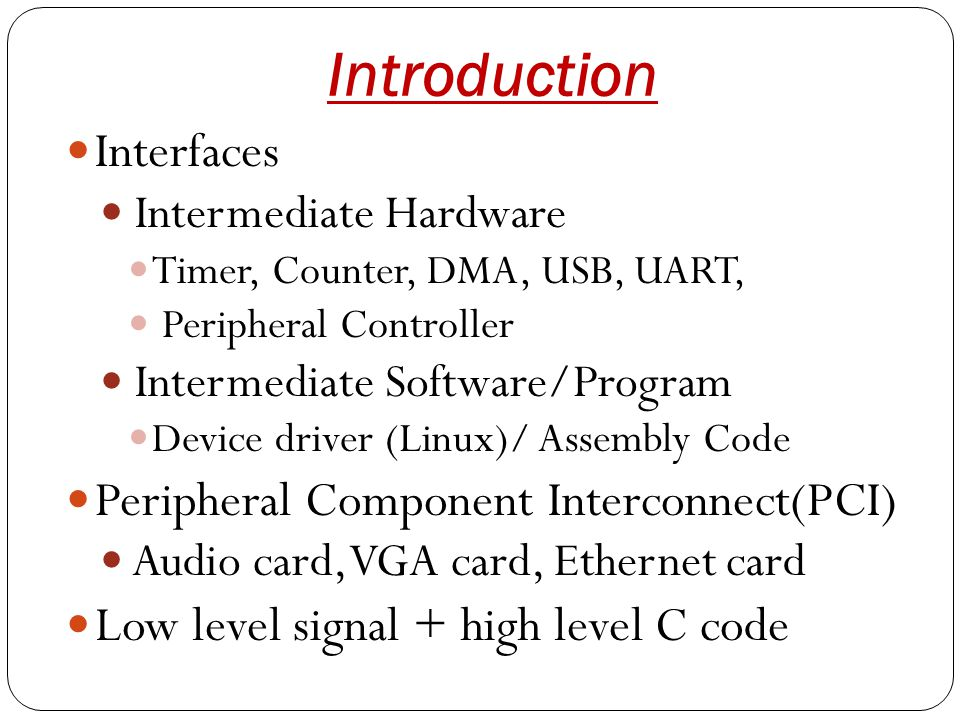 Introduction Interfaces Intermediate Hardware Timer, Counter, DMA, USB, UART, Peripheral Controller Intermediate Software/Program Device driver (Linux)/ Assembly Code Peripheral Component Interconnect(PCI) Audio card, VGA card, Ethernet card Low level signal + high level C code