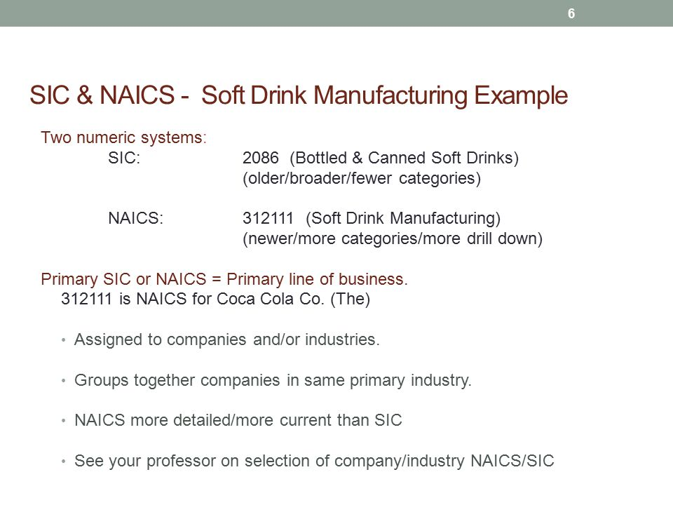 SIC & NAICS - Soft Drink Manufacturing Example Two numeric systems: SIC: 2086 (Bottled & Canned Soft Drinks) (older/broader/fewer categories) NAICS: 312111 (Soft Drink Manufacturing) (newer/more categories/more drill down) Primary SIC or NAICS = Primary line of business.